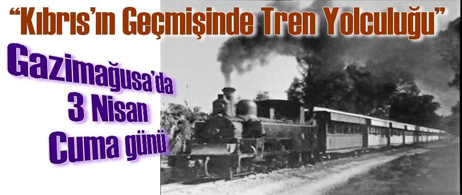 Gazimağusa'da 3 Nisan Cuma günü 'Kıbrıs'ın Geçmişinde Tren Yolculuğu' konulu etkinlik düzenleniyor.