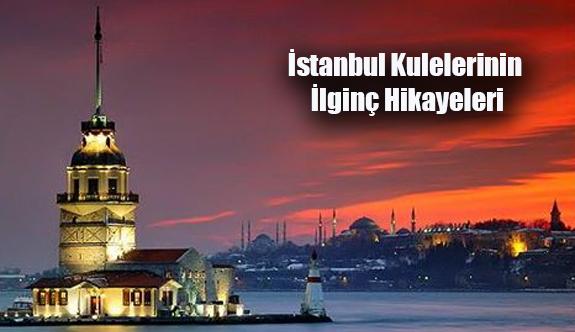 İstanbul Kulelerinin İlginç Hikayeleri