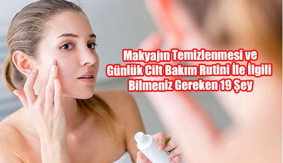Makyajın Temizlenmesi ve Günlük Cilt Bakım Rutini İle İlgili Bilmeniz Gereken 19 Şey