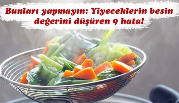 Yiyeceklerin besin değerini düşüren 9 hata!